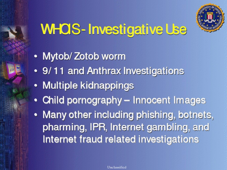 This slide, labeled unclassified, from an FBI presentation says that tracing IP addresses through Whois has been part of investigations stemming from kidnappings, the September 11 terrorist attacks, the Mytob worm, and others. Click for larger image.