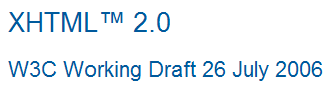 XHTML 2.0 made it to working draft stage, but only parts of the specification will live on in HTML 5.